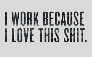 I-work-because-I-love-this-shit